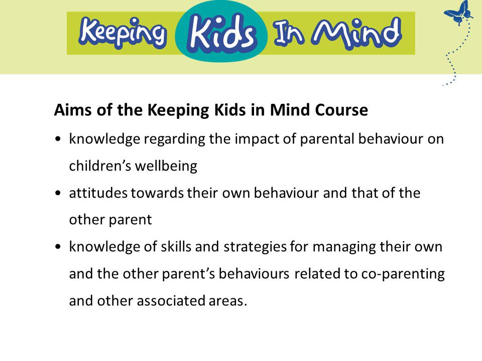 Aims of the Keeping Kids in Mind Course knowledge regarding the impact of parental behaviour on children's wellbeing attitudes towards their own behaviour and that of the other parent knowledge of skills and strategies for managing their own and the other parent's behaviours related to co-parenting and other associated areas.