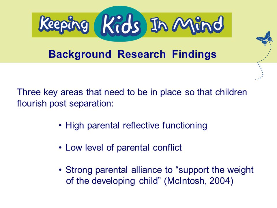 Three key areas that need to be in place so that children flourish post separation: High parental reflective functioning Low level of parental conflict Strong parental alliance to support the weight of the developing child (McIntosh, 2004) Background Research Findings