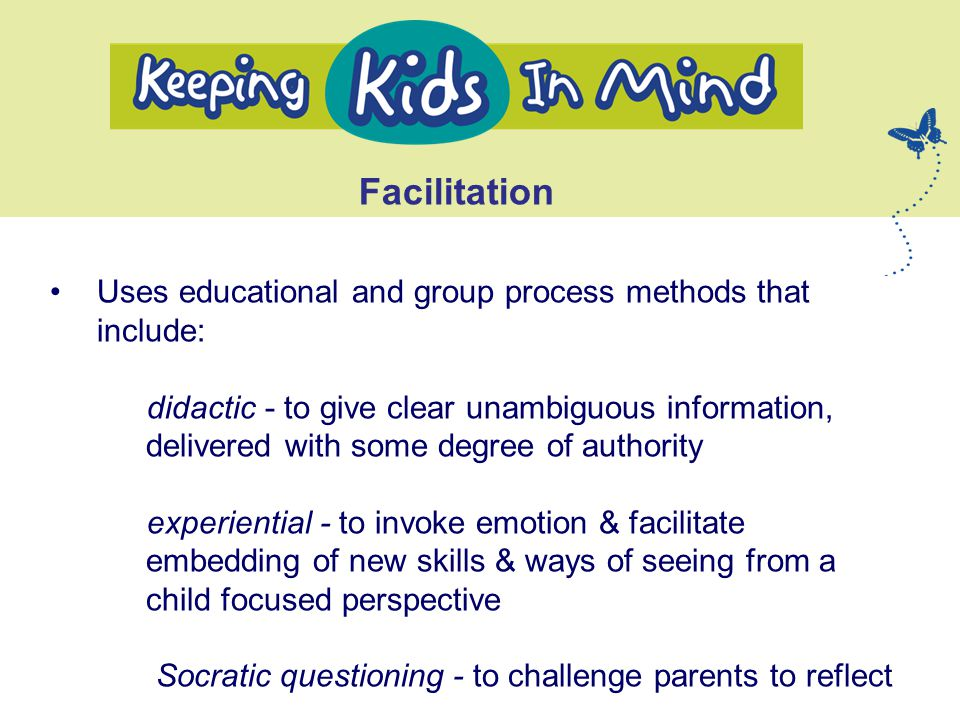Facilitation Uses educational and group process methods that include: didactic - to give clear unambiguous information, delivered with some degree of authority experiential - to invoke emotion & facilitate embedding of new skills & ways of seeing from a child focused perspective Socratic questioning - to challenge parents to reflect