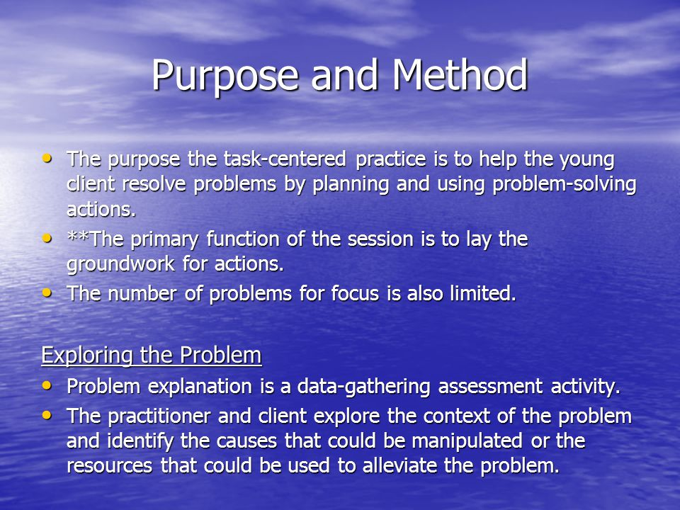 Purpose and Method The purpose the task-centered practice is to help the young client resolve problems by planning and using problem-solving actions.