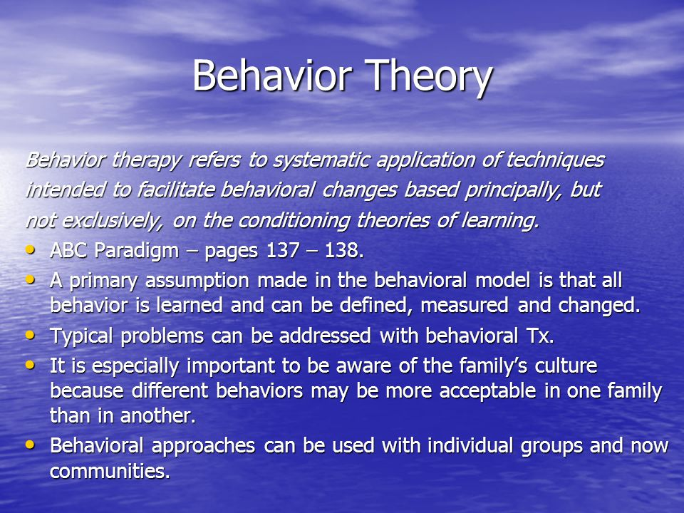 Behavior Theory Behavior therapy refers to systematic application of techniques intended to facilitate behavioral changes based principally, but not exclusively, on the conditioning theories of learning.