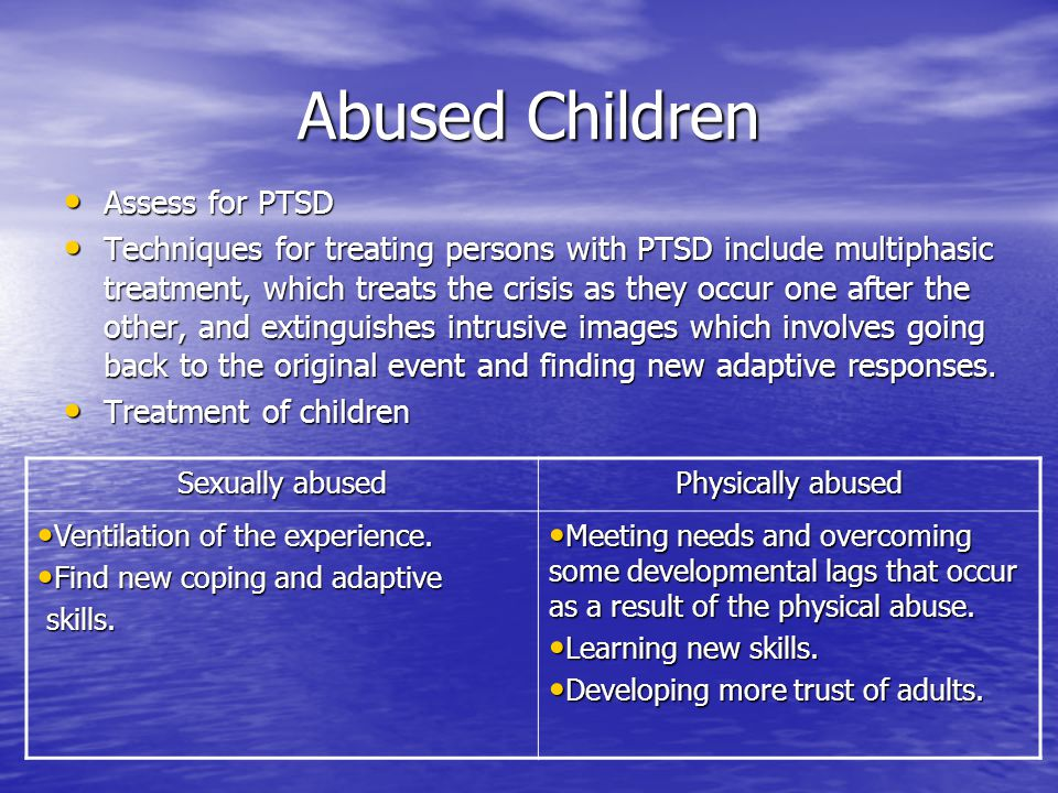 Abused Children Assess for PTSD Assess for PTSD Techniques for treating persons with PTSD include multiphasic treatment, which treats the crisis as they occur one after the other, and extinguishes intrusive images which involves going back to the original event and finding new adaptive responses.
