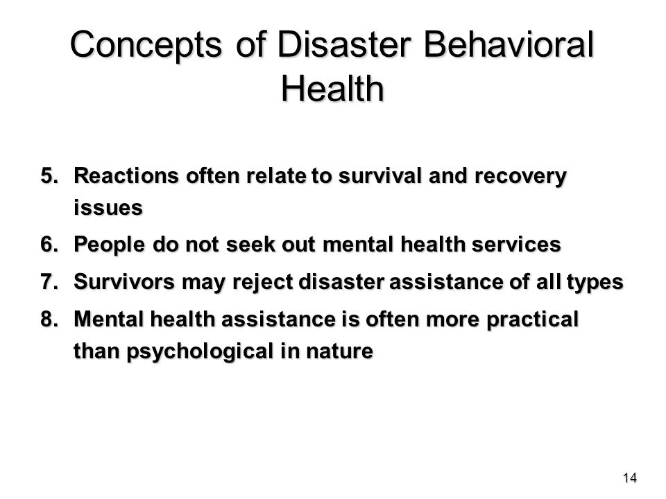 Concepts of Disaster Behavioral Health 5.Reactions often relate to survival and recovery issues 6.People do not seek out mental health services 7.Survivors may reject disaster assistance of all types 8.Mental health assistance is often more practical than psychological in nature 14