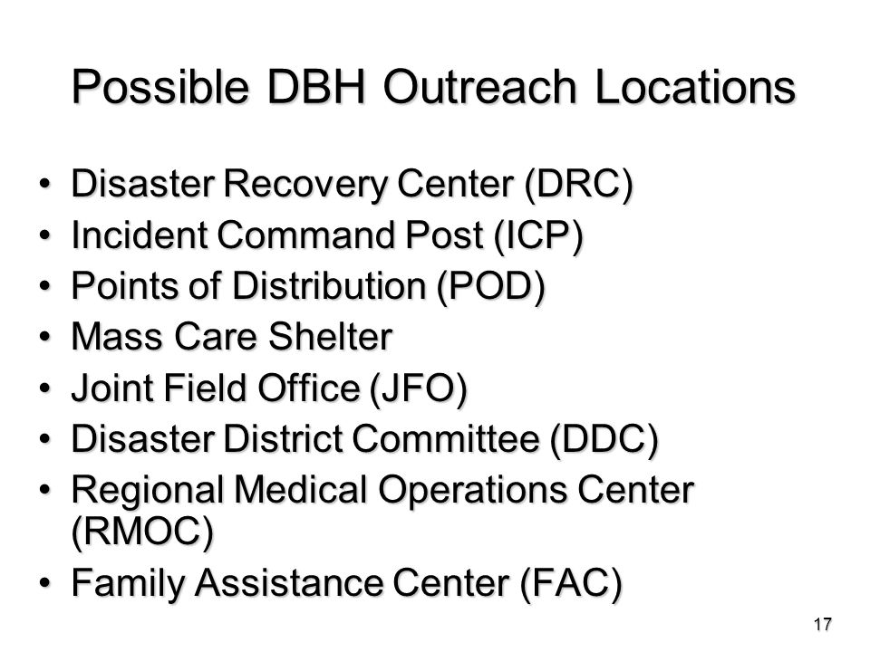 Possible DBH Outreach Locations Disaster Recovery Center (DRC)Disaster Recovery Center (DRC) Incident Command Post (ICP)Incident Command Post (ICP) Points of Distribution (POD)Points of Distribution (POD) Mass Care ShelterMass Care Shelter Joint Field Office (JFO)Joint Field Office (JFO) Disaster District Committee (DDC)Disaster District Committee (DDC) Regional Medical Operations Center (RMOC)Regional Medical Operations Center (RMOC) Family Assistance Center (FAC)Family Assistance Center (FAC) 17