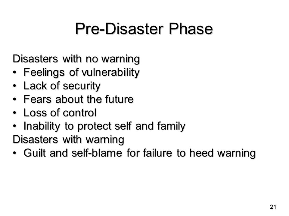 Pre-Disaster Phase Disasters with no warning Feelings of vulnerabilityFeelings of vulnerability Lack of securityLack of security Fears about the futureFears about the future Loss of controlLoss of control Inability to protect self and familyInability to protect self and family Disasters with warning Guilt and self-blame for failure to heed warningGuilt and self-blame for failure to heed warning 21
