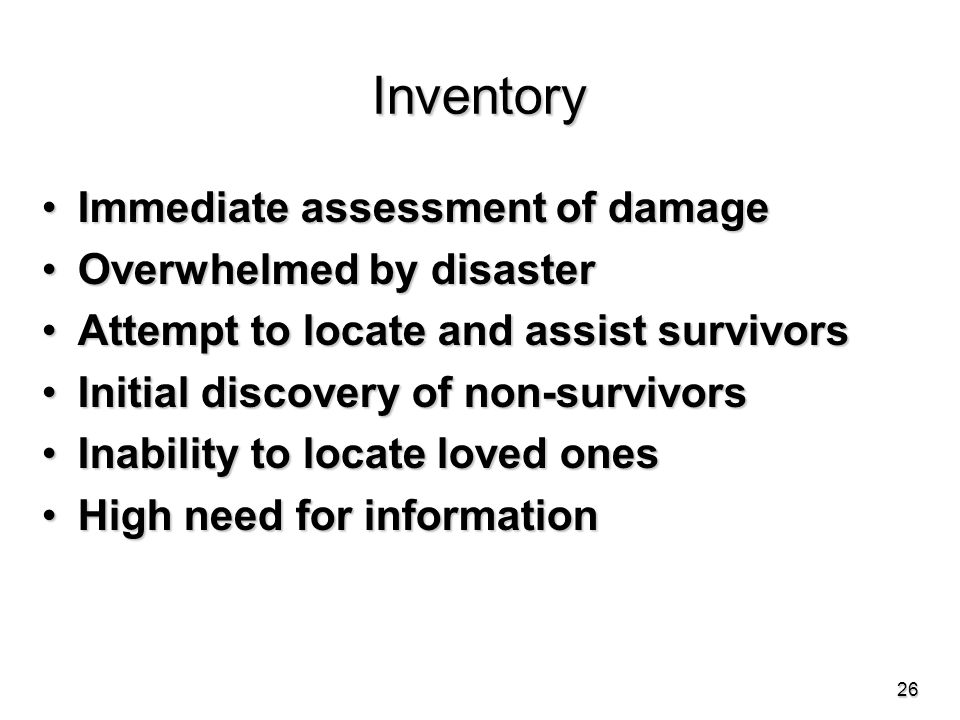 Inventory Immediate assessment of damageImmediate assessment of damage Overwhelmed by disasterOverwhelmed by disaster Attempt to locate and assist survivorsAttempt to locate and assist survivors Initial discovery of non-survivorsInitial discovery of non-survivors Inability to locate loved onesInability to locate loved ones High need for informationHigh need for information 26