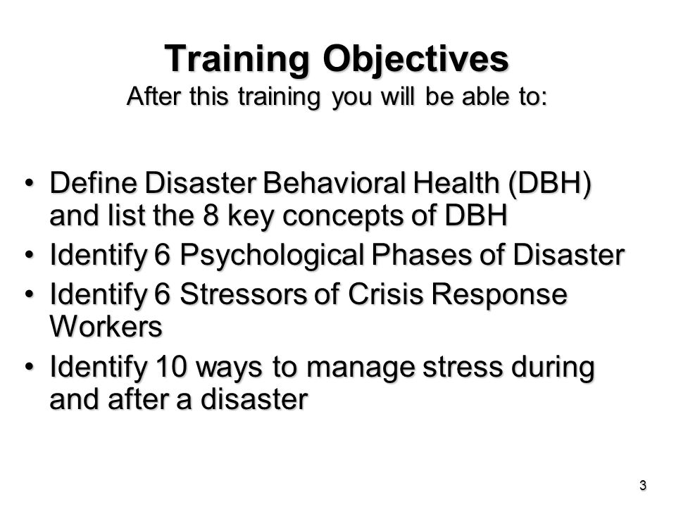 Training Objectives After this training you will be able to: Define Disaster Behavioral Health (DBH) and list the 8 key concepts of DBHDefine Disaster Behavioral Health (DBH) and list the 8 key concepts of DBH Identify 6 Psychological Phases of DisasterIdentify 6 Psychological Phases of Disaster Identify 6 Stressors of Crisis Response WorkersIdentify 6 Stressors of Crisis Response Workers Identify 10 ways to manage stress during and after a disasterIdentify 10 ways to manage stress during and after a disaster 3