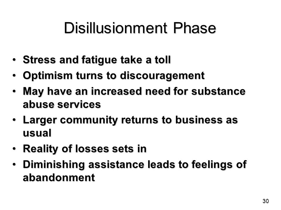 Disillusionment Phase Stress and fatigue take a tollStress and fatigue take a toll Optimism turns to discouragementOptimism turns to discouragement May have an increased need for substance abuse servicesMay have an increased need for substance abuse services Larger community returns to business as usualLarger community returns to business as usual Reality of losses sets inReality of losses sets in Diminishing assistance leads to feelings of abandonmentDiminishing assistance leads to feelings of abandonment 30