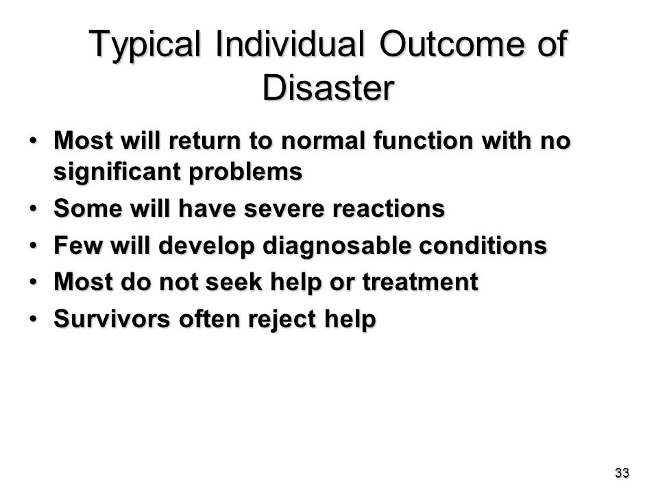 Typical Individual Outcome of Disaster Most will return to normal function with no significant problemsMost will return to normal function with no significant problems Some will have severe reactionsSome will have severe reactions Few will develop diagnosable conditionsFew will develop diagnosable conditions Most do not seek help or treatmentMost do not seek help or treatment Survivors often reject helpSurvivors often reject help 33