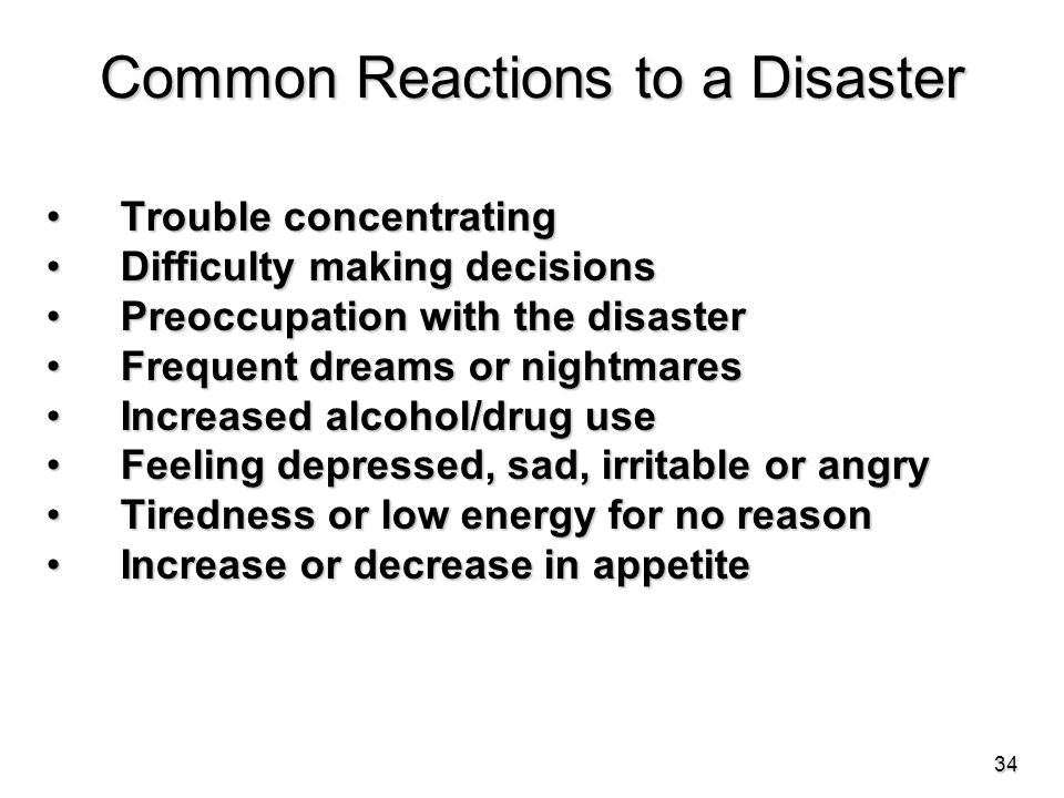 Common Reactions to a Disaster Trouble concentrating Trouble concentrating Difficulty making decisions Difficulty making decisions Preoccupation with the disaster Preoccupation with the disaster Frequent dreams or nightmares Frequent dreams or nightmares Increased alcohol/drug use Increased alcohol/drug use Feeling depressed, sad, irritable or angry Feeling depressed, sad, irritable or angry Tiredness or low energy for no reason Tiredness or low energy for no reason Increase or decrease in appetite Increase or decrease in appetite 34