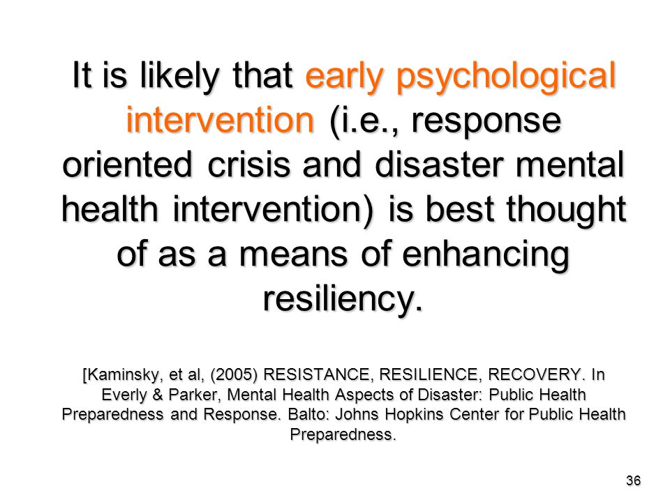 It is likely that early psychological intervention (i.e., response oriented crisis and disaster mental health intervention) is best thought of as a means of enhancing resiliency.