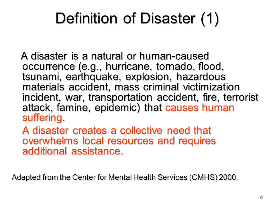 Definition of Disaster (1) A disaster is a natural or human-caused occurrence (e.g., hurricane, tornado, flood, tsunami, earthquake, explosion, hazardous materials accident, mass criminal victimization incident, war, transportation accident, fire, terrorist attack, famine, epidemic) that causes human suffering.