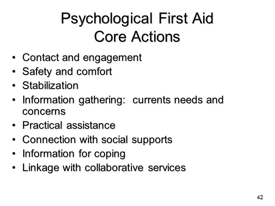 Psychological First Aid Core Actions Contact and engagementContact and engagement Safety and comfortSafety and comfort StabilizationStabilization Information gathering: currents needs and concernsInformation gathering: currents needs and concerns Practical assistancePractical assistance Connection with social supportsConnection with social supports Information for copingInformation for coping Linkage with collaborative servicesLinkage with collaborative services 42