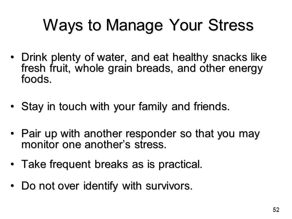Ways to Manage Your Stress Drink plenty of water, and eat healthy snacks like fresh fruit, whole grain breads, and other energy foods.Drink plenty of water, and eat healthy snacks like fresh fruit, whole grain breads, and other energy foods.