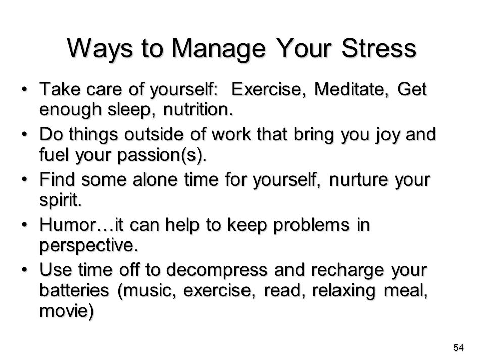 Ways to Manage Your Stress Take care of yourself: Exercise, Meditate, Get enough sleep, nutrition.Take care of yourself: Exercise, Meditate, Get enough sleep, nutrition.