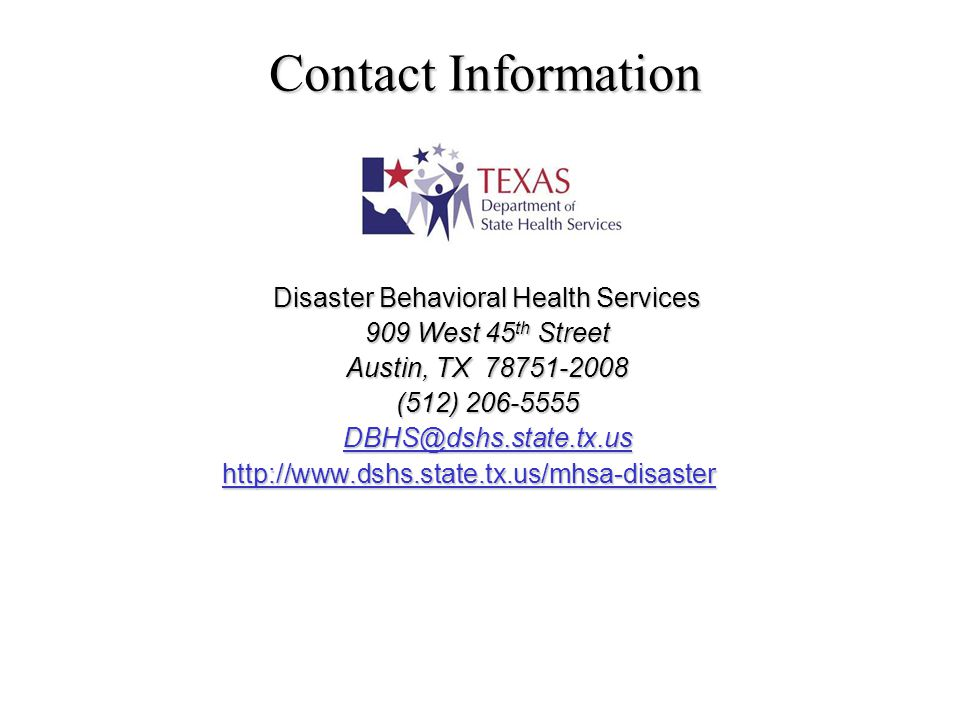 Contact Information Disaster Behavioral Health Services 909 West 45 th Street Austin, TX 78751-2008 (512) 206-5555 DBHS@dshs.state.tx.us http://www.dshs.state.tx.us/mhsa-disaster