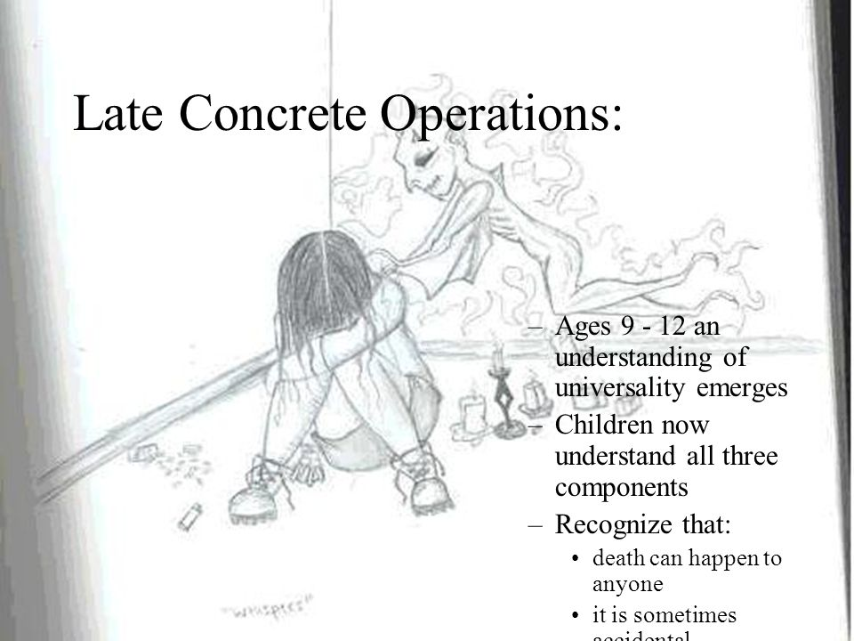 Late Concrete Operations: –Ages 9 - 12 an understanding of universality emerges –Children now understand all three components –Recognize that: death can happen to anyone it is sometimes accidental