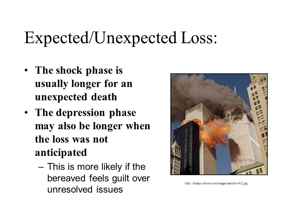 Expected/Unexpected Loss: The shock phase is usually longer for an unexpected death The depression phase may also be longer when the loss was not anticipated –This is more likely if the bereaved feels guilt over unresolved issues http://delano.citisite.com/images/article/wtc2.jpg