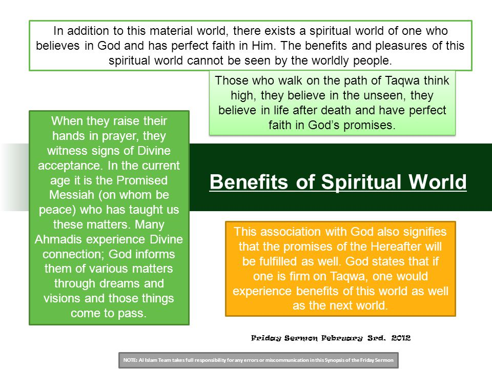 NOTE: Al Islam Team takes full responsibility for any errors or miscommunication in this Synopsis of the Friday Sermon Benefits of Spiritual World In addition to this material world, there exists a spiritual world of one who believes in God and has perfect faith in Him.