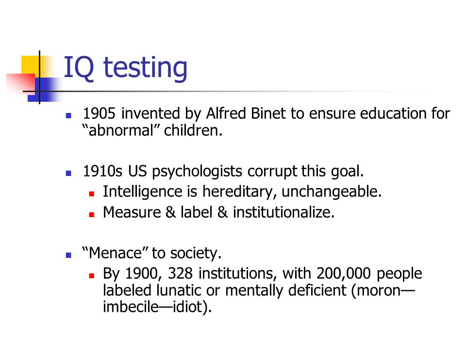 IQ testing 1905 invented by Alfred Binet to ensure education for abnormal children.