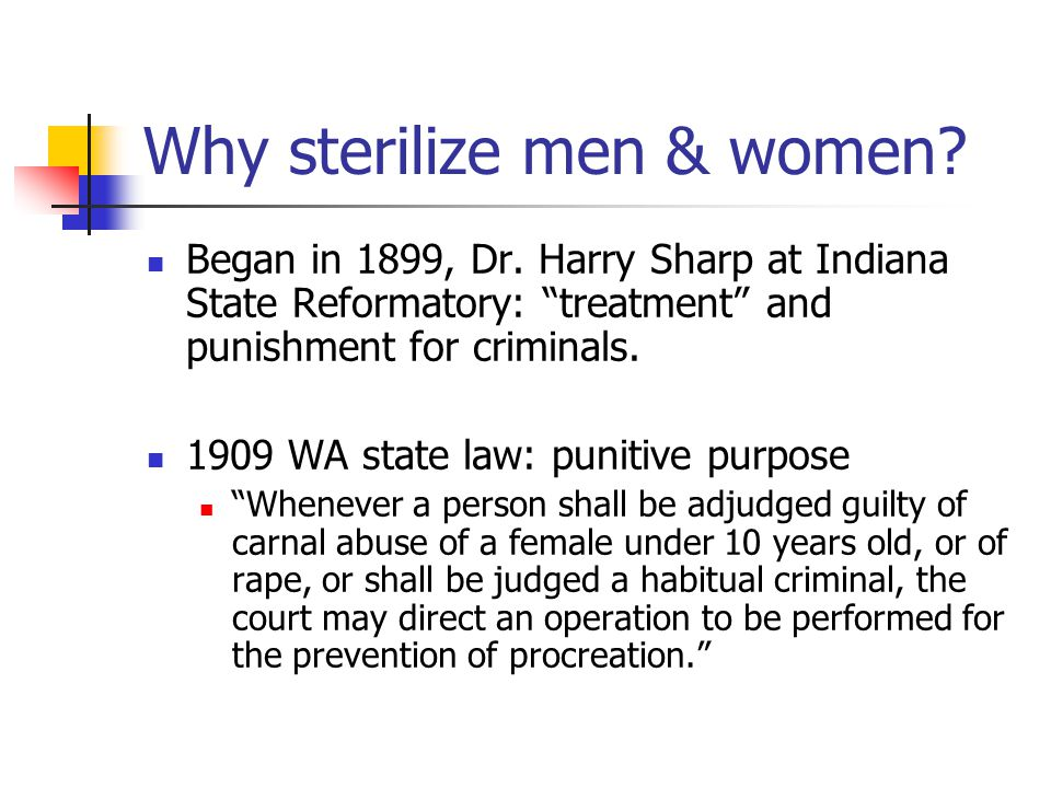 Why sterilize men & women. Began in 1899, Dr.