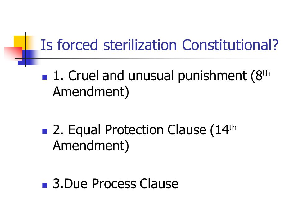 Is forced sterilization Constitutional. 1. Cruel and unusual punishment (8 th Amendment) 2.