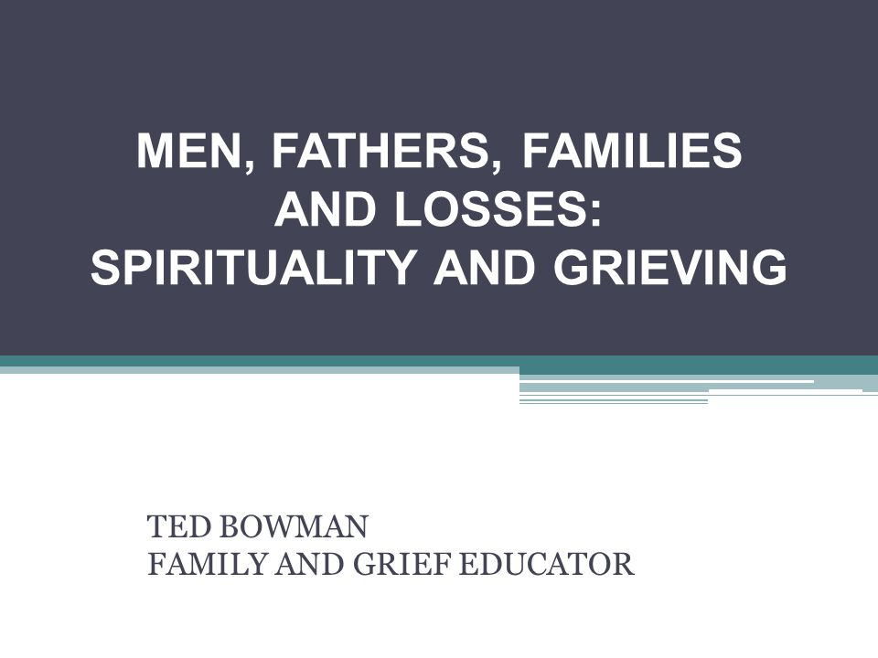 MEN, FATHERS, FAMILIES AND LOSSES: SPIRITUALITY AND GRIEVING TED BOWMAN FAMILY AND GRIEF EDUCATOR