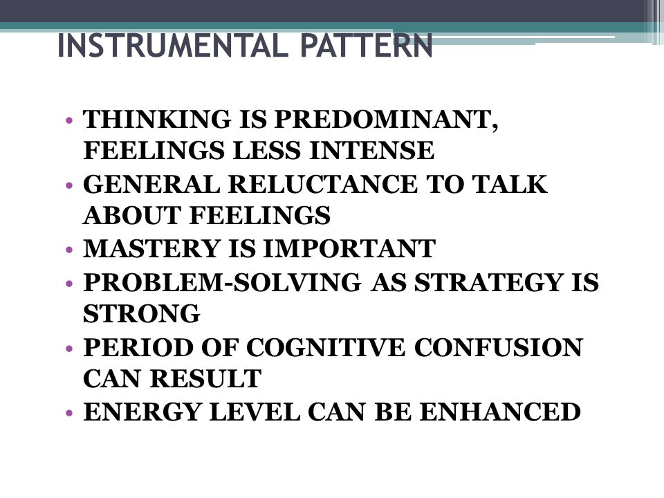 INSTRUMENTAL PATTERN THINKING IS PREDOMINANT, FEELINGS LESS INTENSE GENERAL RELUCTANCE TO TALK ABOUT FEELINGS MASTERY IS IMPORTANT PROBLEM-SOLVING AS STRATEGY IS STRONG PERIOD OF COGNITIVE CONFUSION CAN RESULT ENERGY LEVEL CAN BE ENHANCED