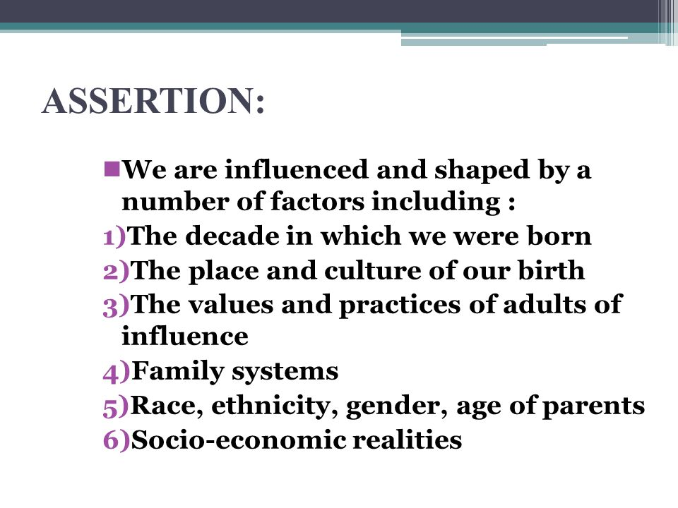 ASSERTION: We are influenced and shaped by a number of factors including : 1)The decade in which we were born 2)The place and culture of our birth 3)The values and practices of adults of influence 4)Family systems 5)Race, ethnicity, gender, age of parents 6)Socio-economic realities