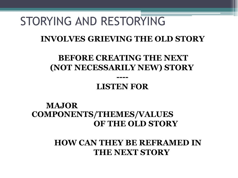 STORYING AND RESTORYING INVOLVES GRIEVING THE OLD STORY BEFORE CREATING THE NEXT (NOT NECESSARILY NEW) STORY ---- LISTEN FOR MAJOR COMPONENTS/THEMES/VALUES OF THE OLD STORY HOW CAN THEY BE REFRAMED IN THE NEXT STORY