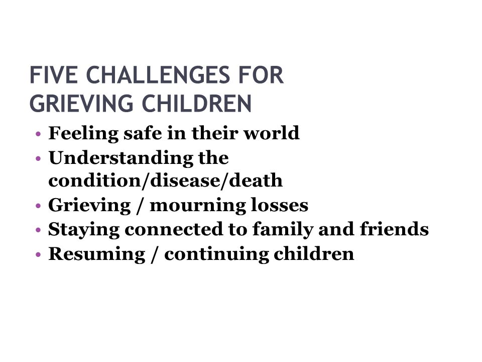 FIVE CHALLENGES FOR GRIEVING CHILDREN Feeling safe in their world Understanding the condition/disease/death Grieving / mourning losses Staying connected to family and friends Resuming / continuing children