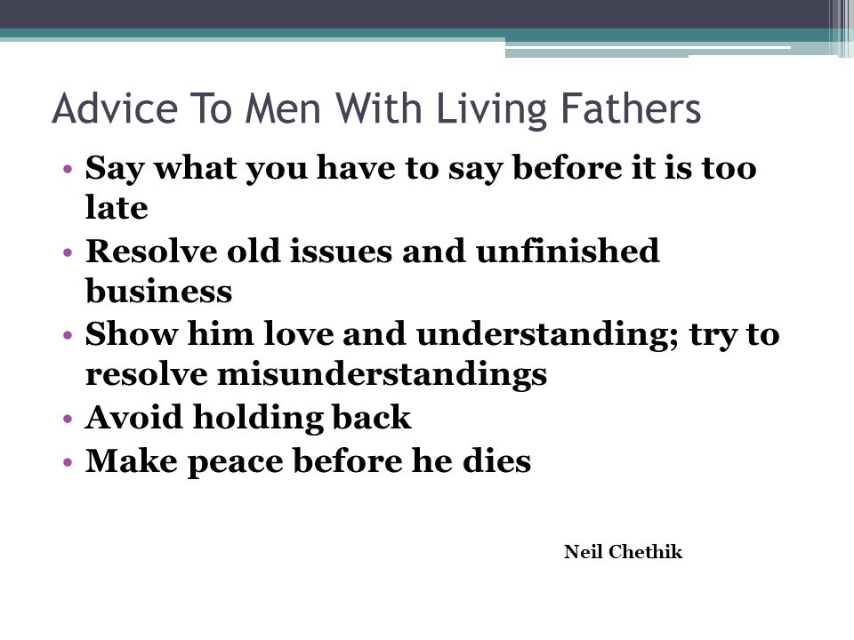 Advice To Men With Living Fathers Say what you have to say before it is too late Resolve old issues and unfinished business Show him love and understanding; try to resolve misunderstandings Avoid holding back Make peace before he dies Neil Chethik