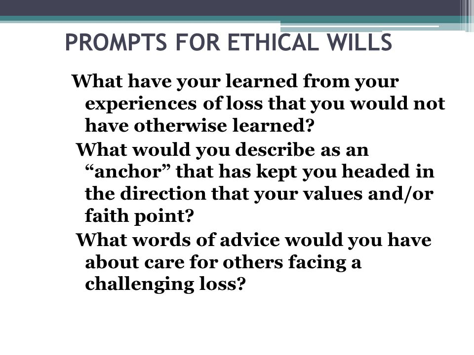 PROMPTS FOR ETHICAL WILLS What have your learned from your experiences of loss that you would not have otherwise learned.