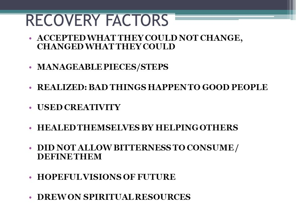 RECOVERY FACTORS ACCEPTED WHAT THEY COULD NOT CHANGE, CHANGED WHAT THEY COULD MANAGEABLE PIECES/STEPS REALIZED: BAD THINGS HAPPEN TO GOOD PEOPLE USED CREATIVITY HEALED THEMSELVES BY HELPING OTHERS DID NOT ALLOW BITTERNESS TO CONSUME / DEFINE THEM HOPEFUL VISIONS OF FUTURE DREW ON SPIRITUAL RESOURCES