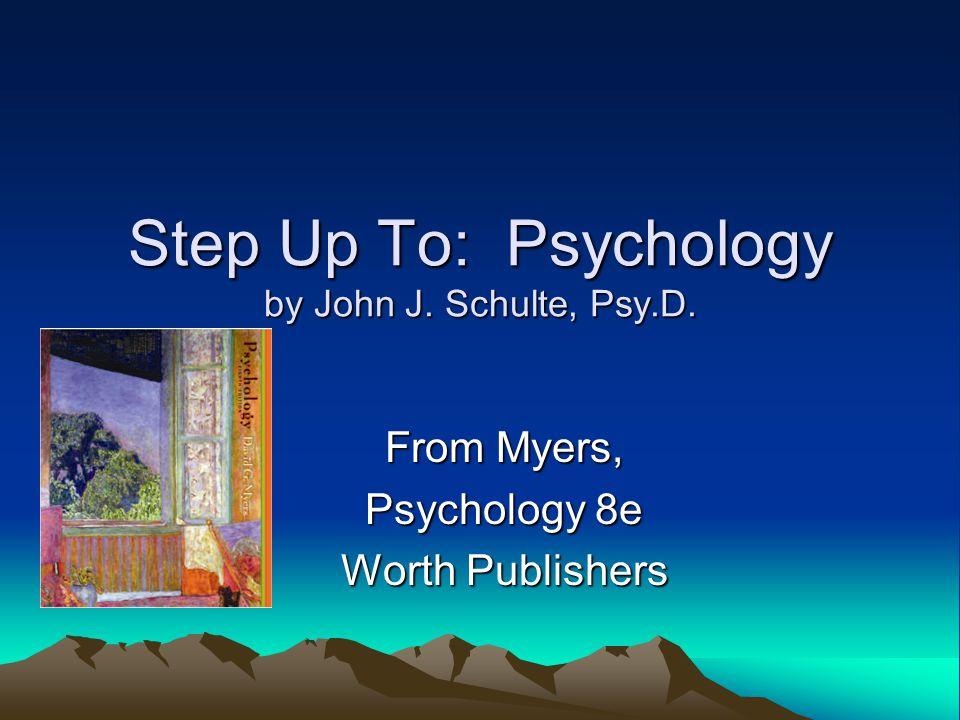 Step Up To: Psychology by John J. Schulte, Psy.D. From Myers, Psychology 8e Worth Publishers