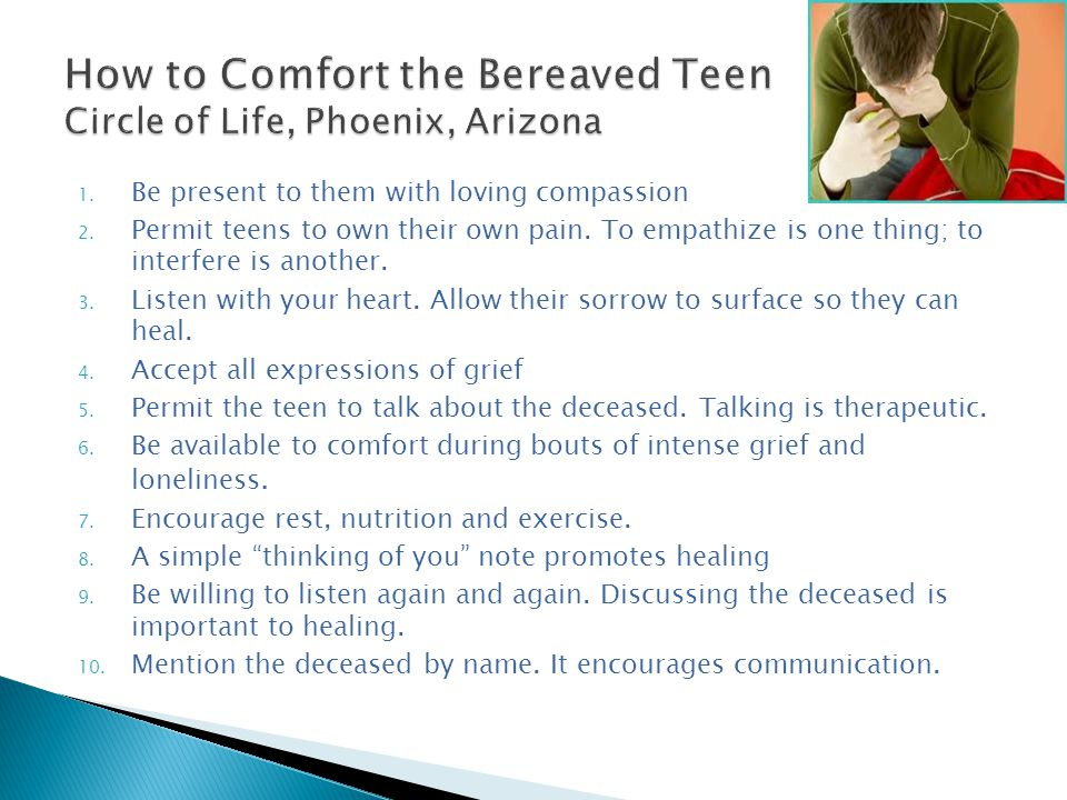 1. Be present to them with loving compassion 2. Permit teens to own their own pain.