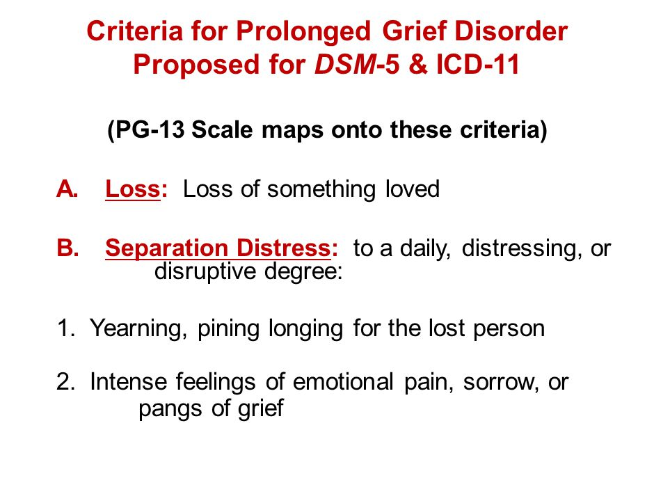 Criteria for Prolonged Grief Disorder Proposed for DSM-5 & ICD-11 (PG-13 Scale maps onto these criteria) A. Loss: Loss of something loved B.Separation