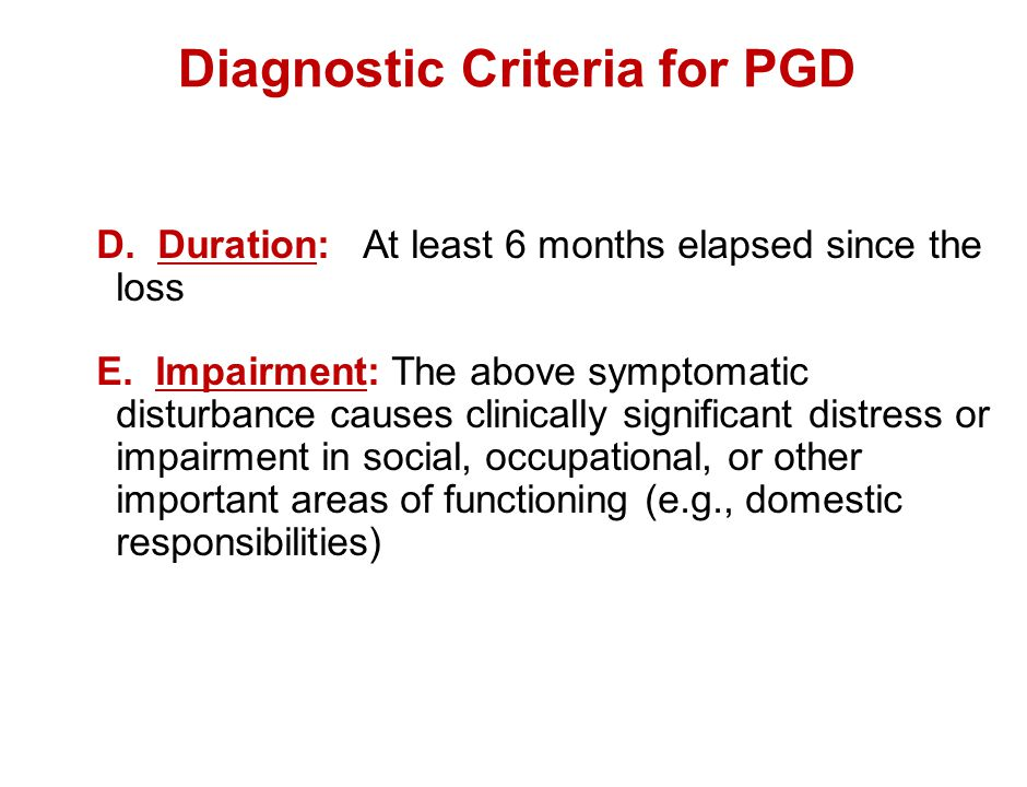 Diagnostic Criteria for PGD D. Duration: At least 6 months elapsed since the loss E. Impairment: The above symptomatic disturbance causes clinically s