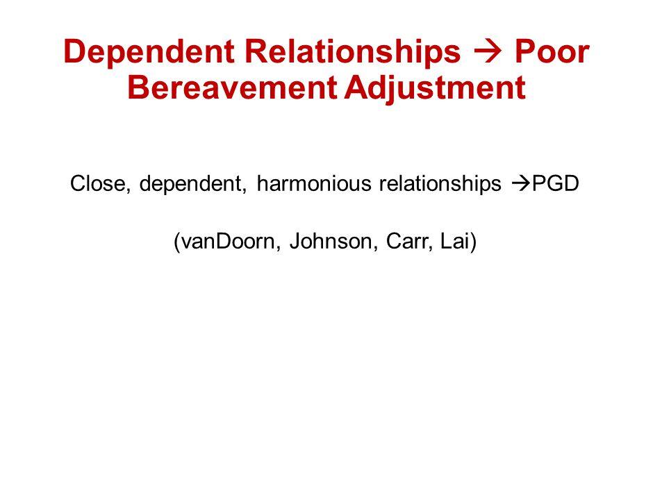Dependent Relationships  Poor Bereavement Adjustment Close, dependent, harmonious relationships  PGD (vanDoorn, Johnson, Carr, Lai)