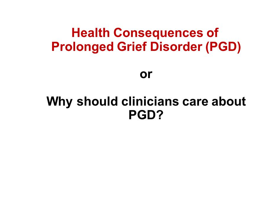 Health Consequences of Prolonged Grief Disorder (PGD) or Why should clinicians care about PGD?