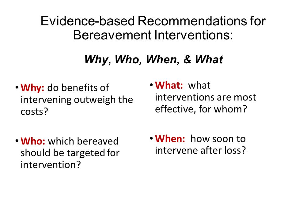 Evidence-based Recommendations for Bereavement Interventions: Why, Who, When, & What Why: do benefits of intervening outweigh the costs? Who: which be