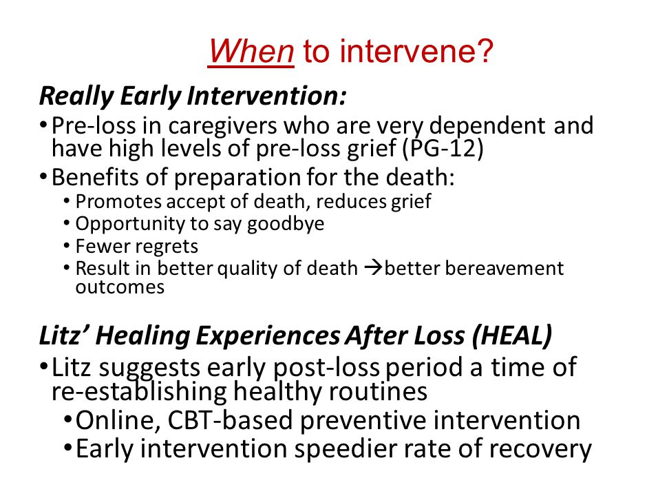 When to intervene? Really Early Intervention: Pre-loss in caregivers who are very dependent and have high levels of pre-loss grief (PG-12) Benefits of