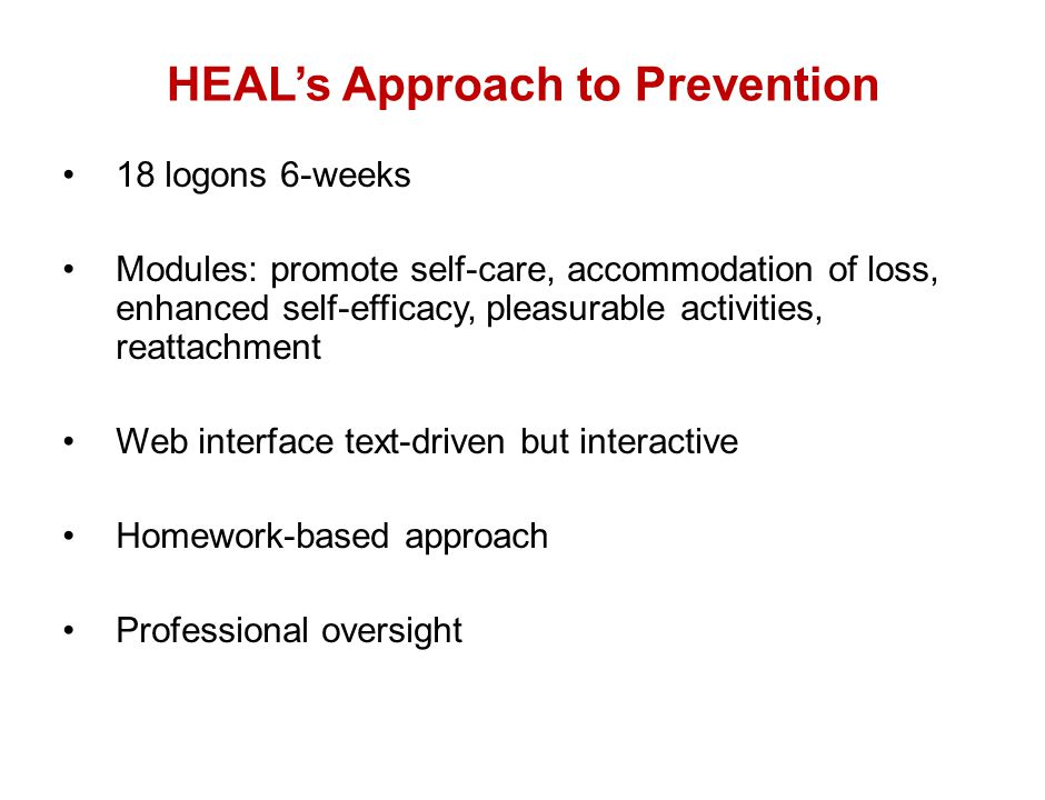 HEAL's Approach to Prevention 18 logons 6-weeks Modules: promote self-care, accommodation of loss, enhanced self-efficacy, pleasurable activities, rea