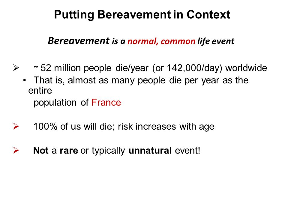 Putting Bereavement in Context Bereavement is a normal, common life event  ~ 52 million people die/year (or 142,000/day) worldwide That is, almost as