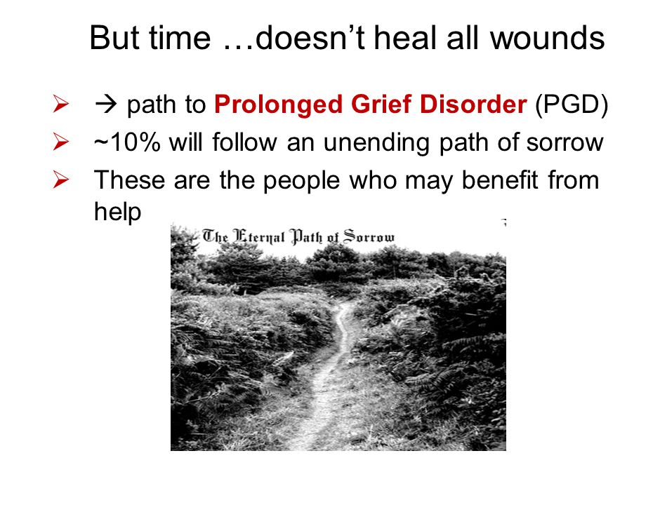 But time …doesn't heal all wounds  path to Prolonged Grief Disorder (PGD)  ~10% will follow an unending path of sorrow  These are the people who m