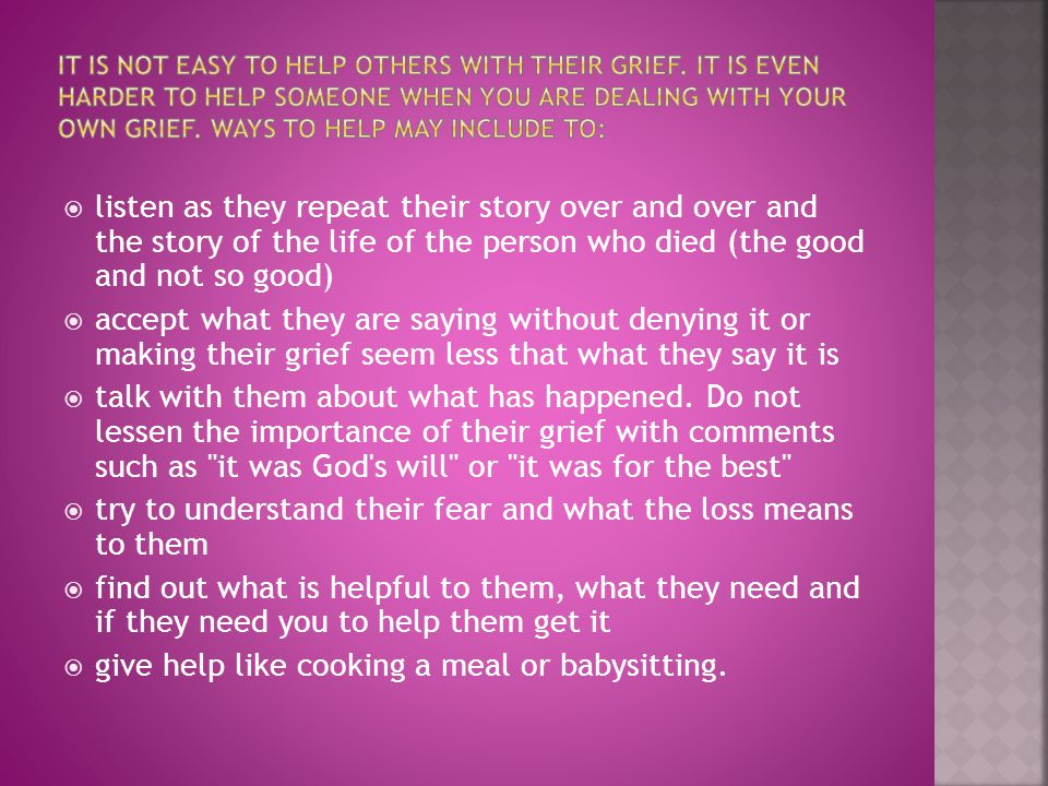  listen as they repeat their story over and over and the story of the life of the person who died (the good and not so good)  accept what they are saying without denying it or making their grief seem less that what they say it is  talk with them about what has happened.