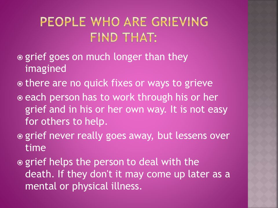  grief goes on much longer than they imagined  there are no quick fixes or ways to grieve  each person has to work through his or her grief and in his or her own way.