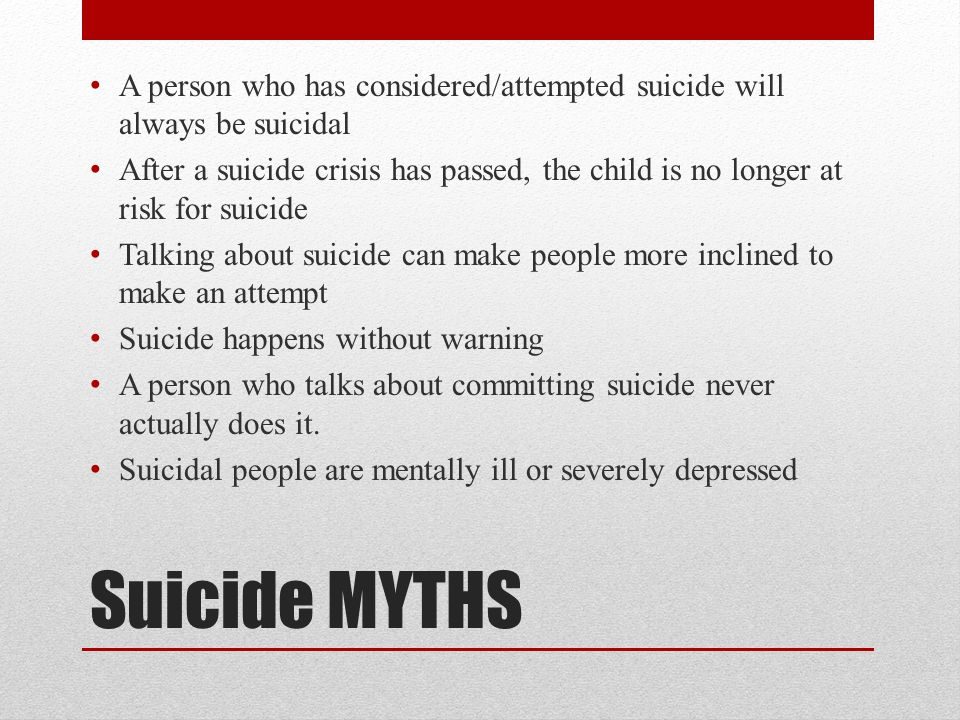 Suicide MYTHS A person who has considered/attempted suicide will always be suicidal After a suicide crisis has passed, the child is no longer at risk for suicide Talking about suicide can make people more inclined to make an attempt Suicide happens without warning A person who talks about committing suicide never actually does it.