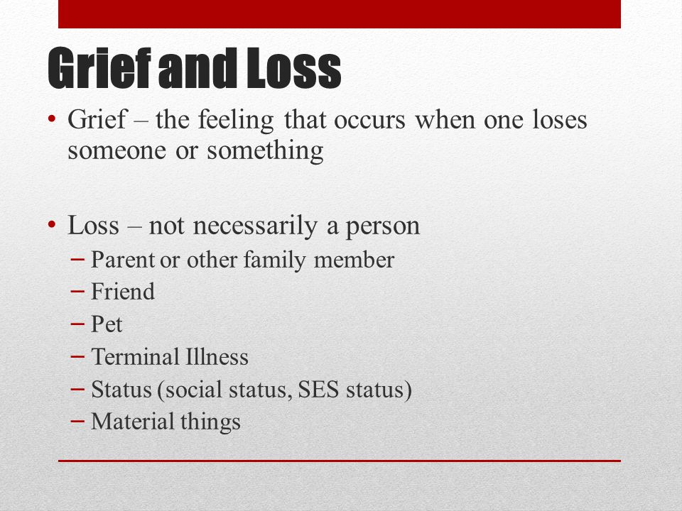 Grief and Loss Grief – the feeling that occurs when one loses someone or something Loss – not necessarily a person – Parent or other family member – Friend – Pet – Terminal Illness – Status (social status, SES status) – Material things