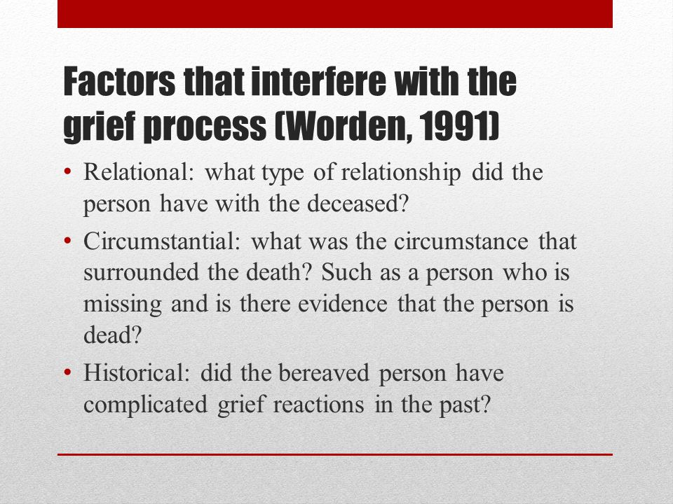 Factors that interfere with the grief process (Worden, 1991) Relational: what type of relationship did the person have with the deceased.